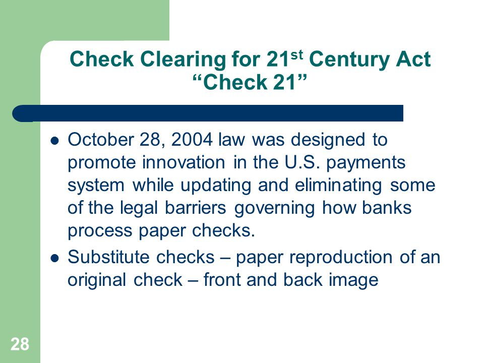 "Check Clearing for 21 st Century Act ""Check 21"" October 28, 2004 law was designed to promote innovation in the U.S. payments system while updating and"