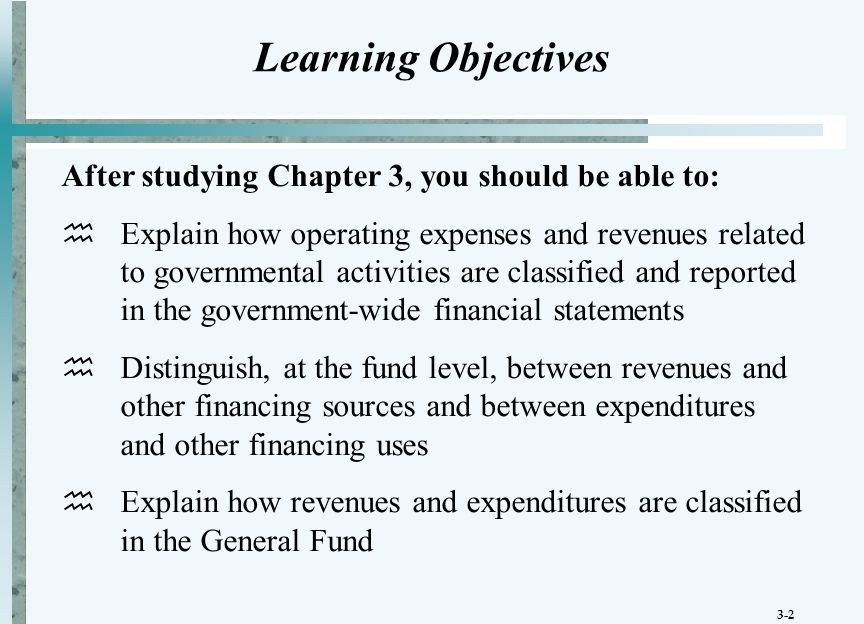 3-2 Learning Objectives After studying Chapter 3, you should be able to:  Explain how operating expenses and revenues related to governmental activities are classified and reported in the government-wide financial statements  Distinguish, at the fund level, between revenues and other financing sources and between expenditures and other financing uses  Explain how revenues and expenditures are classified in the General Fund