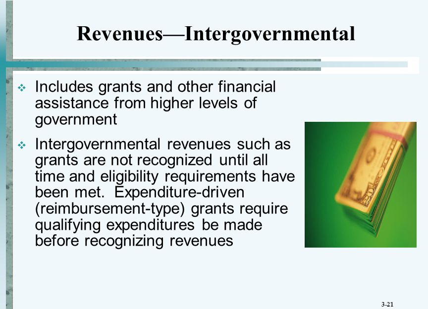 3-21 Revenues—Intergovernmental  Includes grants and other financial assistance from higher levels of government  Intergovernmental revenues such as grants are not recognized until all time and eligibility requirements have been met.