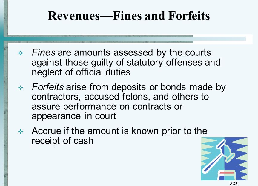 3-23  Fines are amounts assessed by the courts against those guilty of statutory offenses and neglect of official duties  Forfeits arise from deposits or bonds made by contractors, accused felons, and others to assure performance on contracts or appearance in court  Accrue if the amount is known prior to the receipt of cash Revenues—Fines and Forfeits