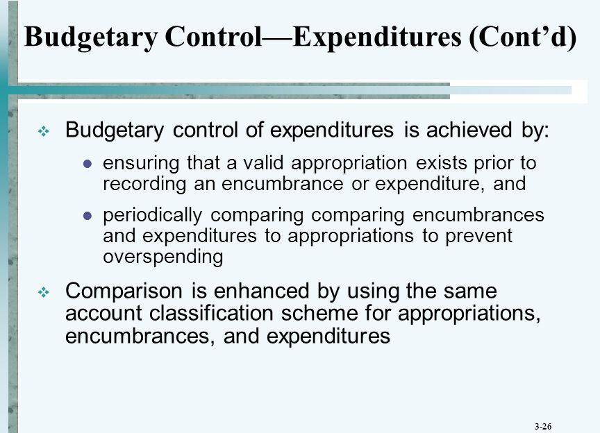 3-26  Budgetary control of expenditures is achieved by: ensuring that a valid appropriation exists prior to recording an encumbrance or expenditure, and periodically comparing comparing encumbrances and expenditures to appropriations to prevent overspending  Comparison is enhanced by using the same account classification scheme for appropriations, encumbrances, and expenditures Budgetary Control—Expenditures (Cont'd)