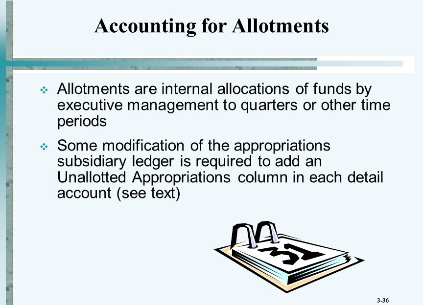 3-36  Allotments are internal allocations of funds by executive management to quarters or other time periods  Some modification of the appropriations subsidiary ledger is required to add an Unallotted Appropriations column in each detail account (see text) Accounting for Allotments