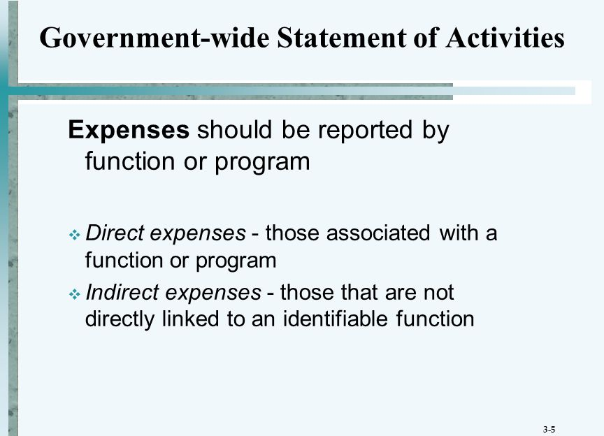 3-5 Government-wide Statement of Activities Expenses should be reported by function or program  Direct expenses - those associated with a function or program  Indirect expenses - those that are not directly linked to an identifiable function