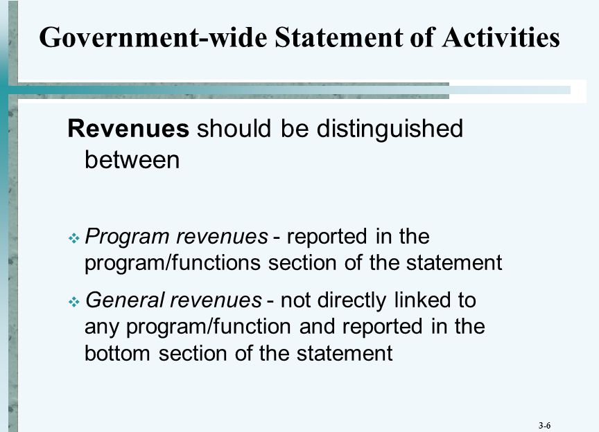 3-6 Government-wide Statement of Activities Revenues should be distinguished between  Program revenues - reported in the program/functions section of the statement  General revenues - not directly linked to any program/function and reported in the bottom section of the statement