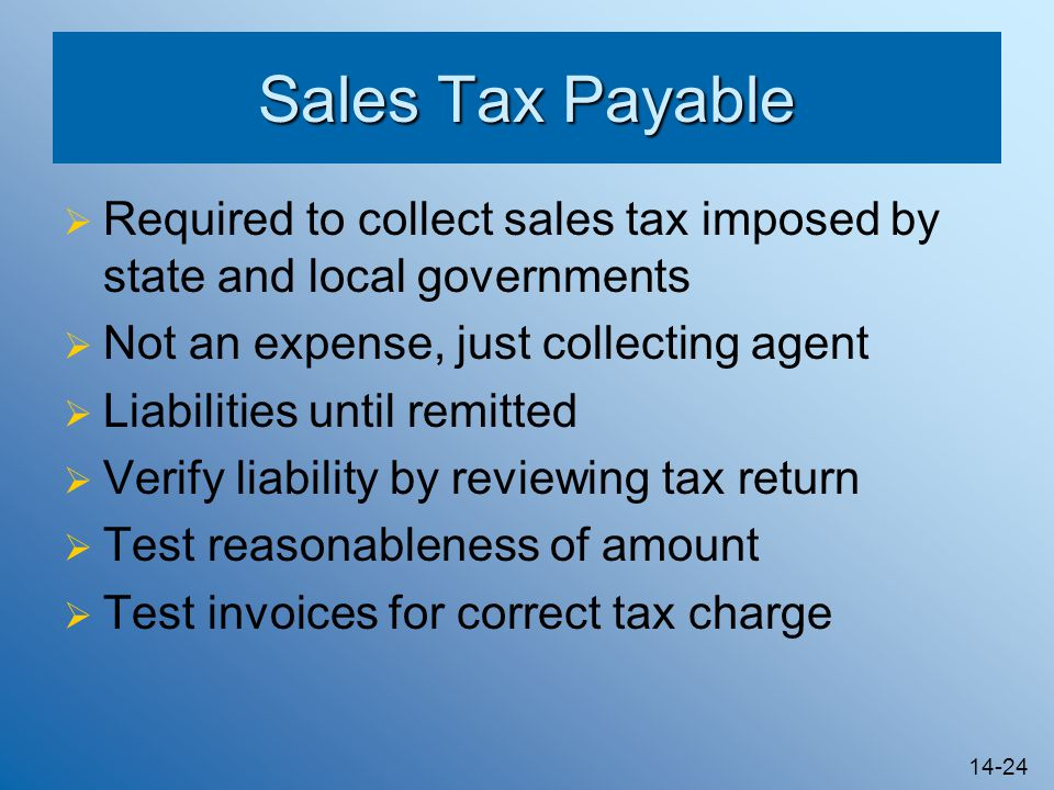 14-24 Sales Tax Payable  Required to collect sales tax imposed by state and local governments  Not an expense, just collecting agent  Liabilities until remitted  Verify liability by reviewing tax return  Test reasonableness of amount  Test invoices for correct tax charge