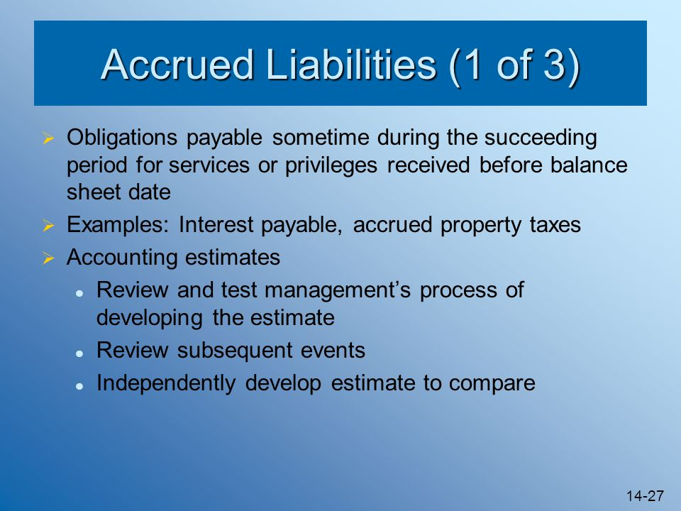 14-27 Accrued Liabilities (1 of 3)  Obligations payable sometime during the succeeding period for services or privileges received before balance sheet date  Examples: Interest payable, accrued property taxes  Accounting estimates Review and test management's process of developing the estimate Review subsequent events Independently develop estimate to compare