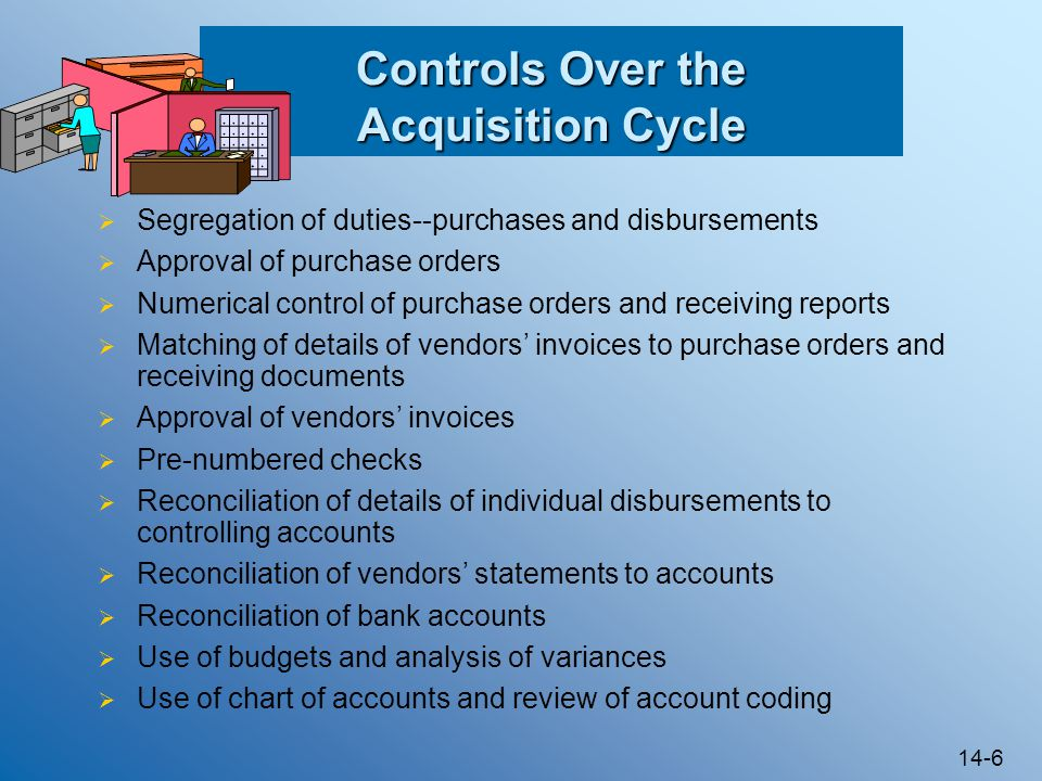 14-6 Controls Over the Acquisition Cycle  Segregation of duties--purchases and disbursements  Approval of purchase orders  Numerical control of purchase orders and receiving reports  Matching of details of vendors' invoices to purchase orders and receiving documents  Approval of vendors' invoices  Pre-numbered checks  Reconciliation of details of individual disbursements to controlling accounts  Reconciliation of vendors' statements to accounts  Reconciliation of bank accounts  Use of budgets and analysis of variances  Use of chart of accounts and review of account coding