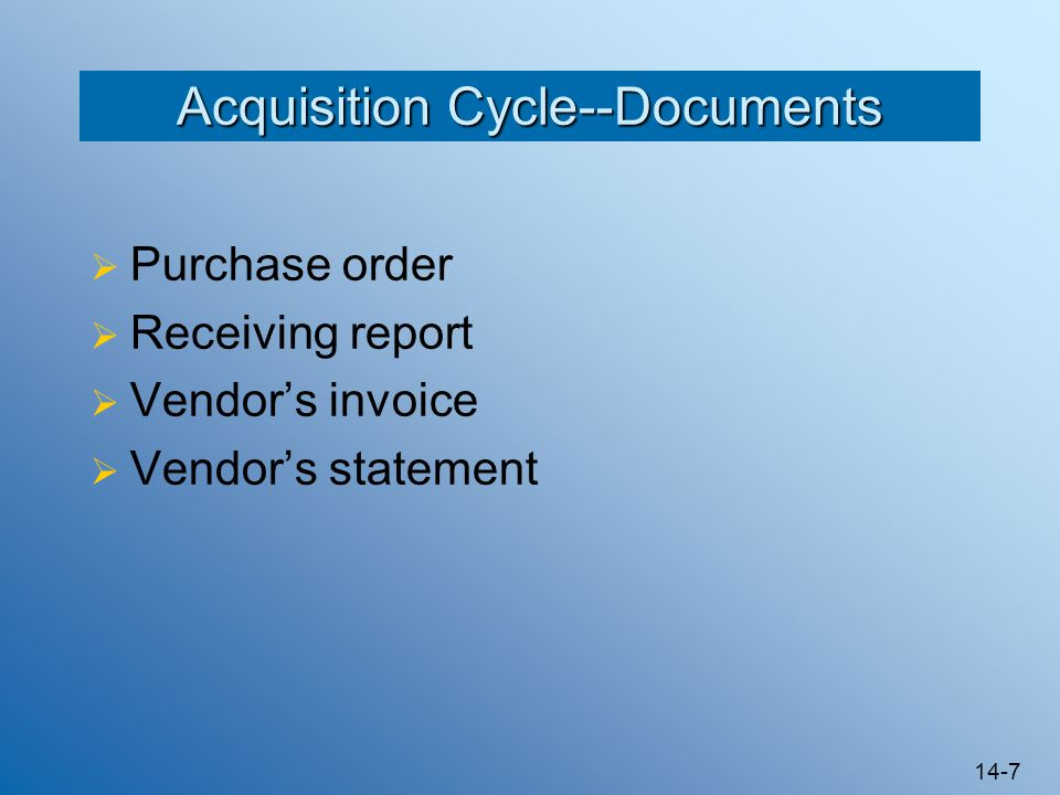 14-7 Acquisition Cycle--Documents  Purchase order  Receiving report  Vendor's invoice  Vendor's statement
