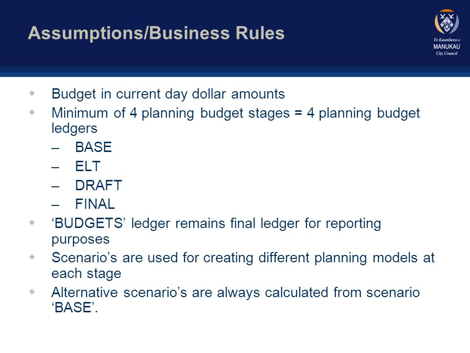 Assumptions/Business Rules cont… wLimited Access: only authorised users can make changes to budget ledger wBudgeting phase can control which ledger is available for adjustment wBudget for 'normal' Council activity years 2-20 will be extrapolated wFor future years, all budgets will be loaded to Period 1 wAll budgets will be entered at summary accounts level wForecast ledger will be a rolling forecast of 18 months, it will be set up for a period of three fiscal years i.e.