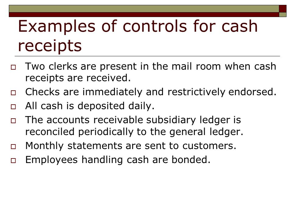 Examples of controls for cash receipts  Two clerks are present in the mail room when cash receipts are received.  Checks are immediately and restric