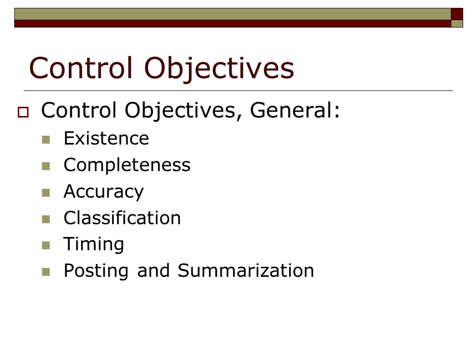 Control Objectives  Control Objectives, General: Existence Completeness Accuracy Classification Timing Posting and Summarization