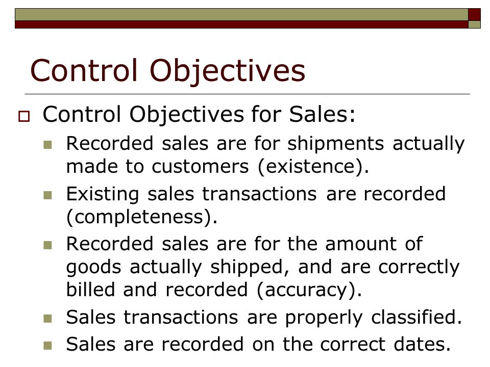 Control Objectives  Control Objectives for Sales: Recorded sales are for shipments actually made to customers (existence). Existing sales transaction