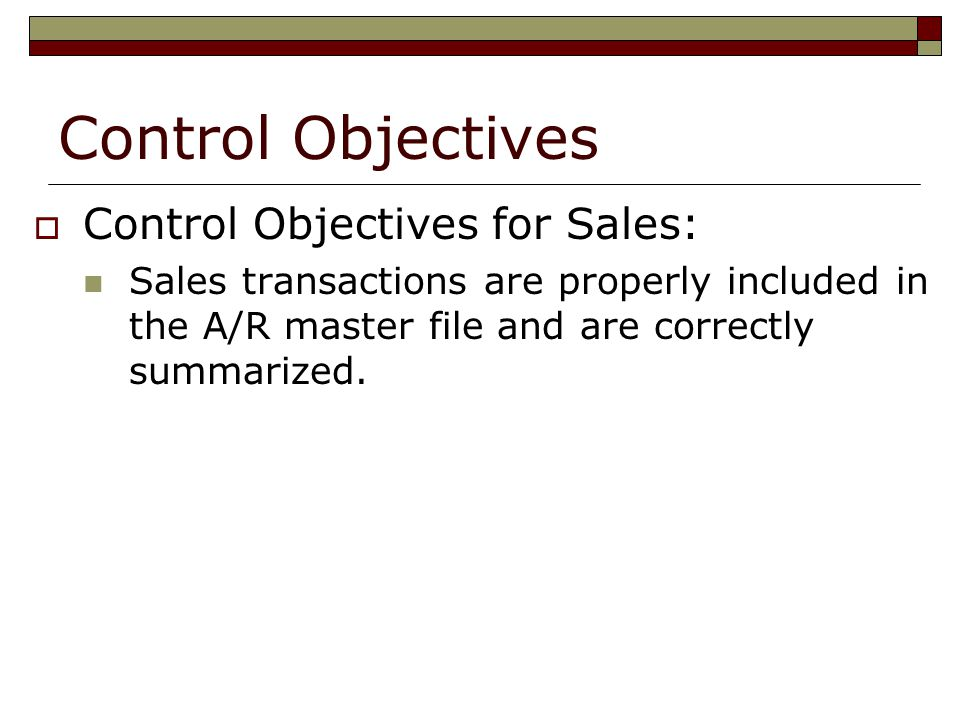 Control Objectives  Control Objectives for Sales: Sales transactions are properly included in the A/R master file and are correctly summarized.