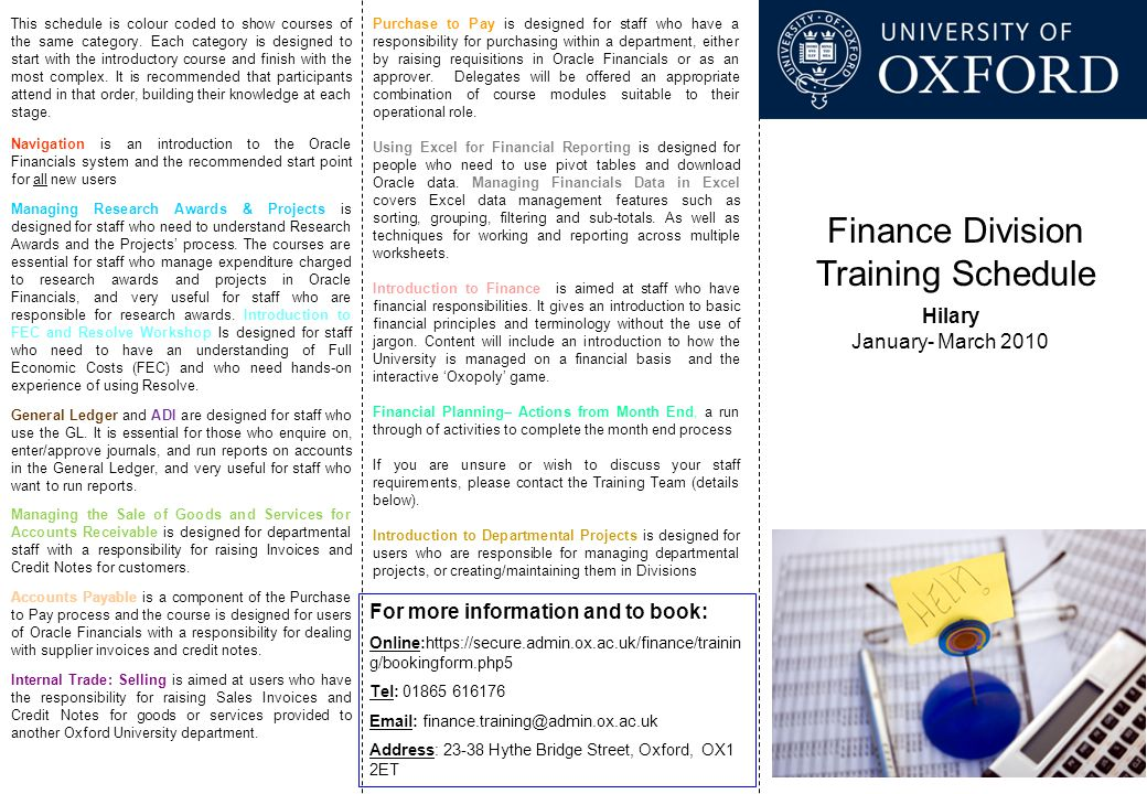 Finance Division Training Schedule Hilary January- March 2010 For more information and to book: Online:https://secure.admin.ox.ac.uk/finance/trainin g/bookingform.php5 Tel: 01865 616176 Email: finance.training@admin.ox.ac.uk Address: 23-38 Hythe Bridge Street, Oxford, OX1 2ET This schedule is colour coded to show courses of the same category.