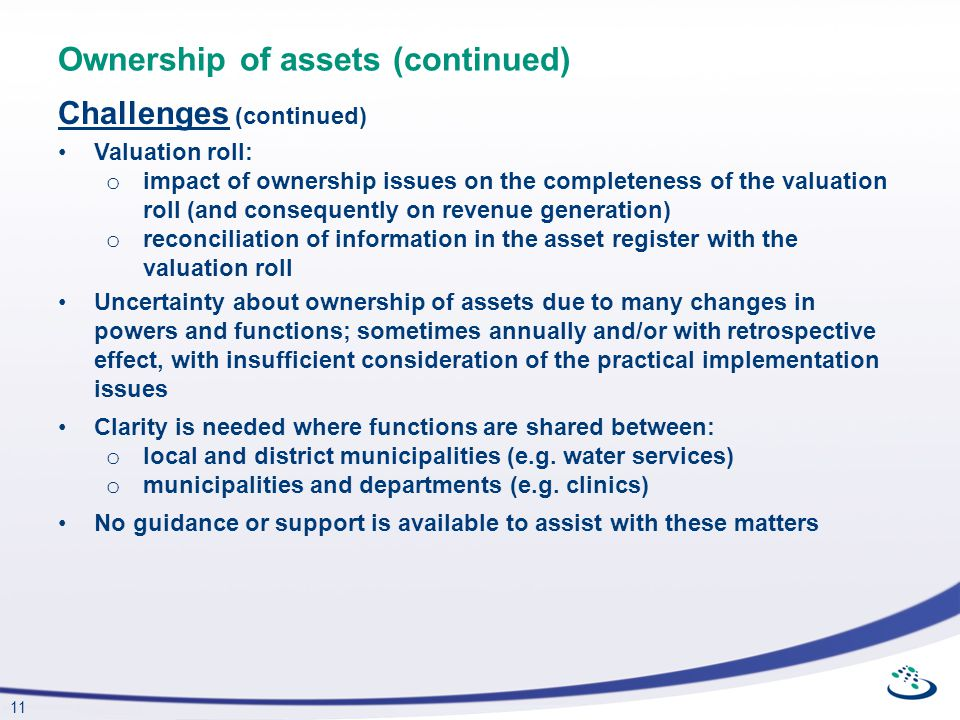 11 Ownership of assets (continued) Challenges (continued) Valuation roll: o impact of ownership issues on the completeness of the valuation roll (and