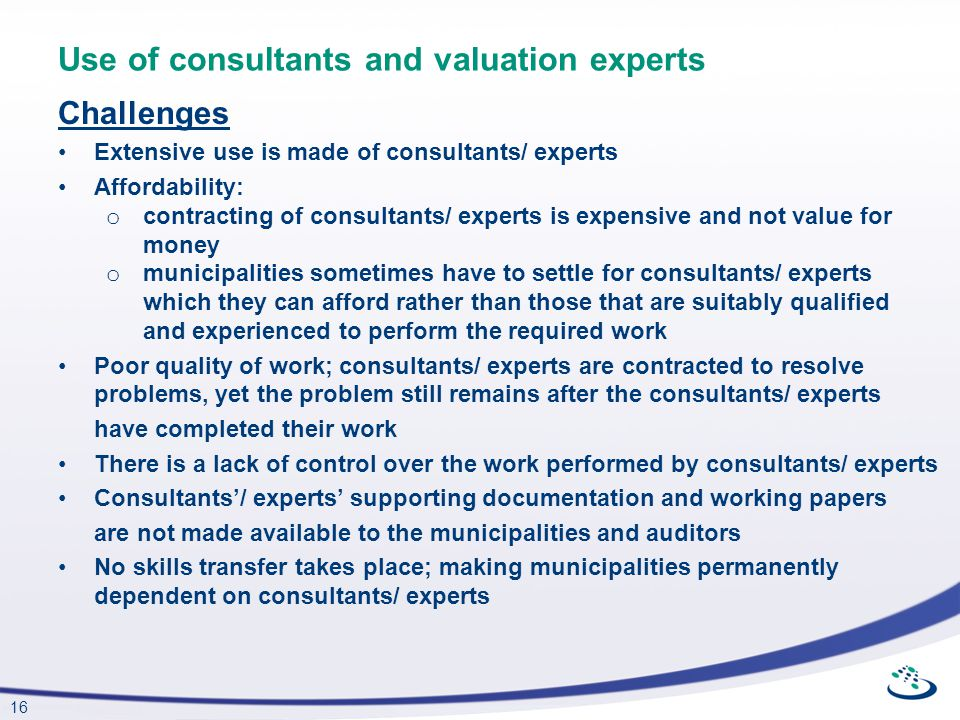 16 Use of consultants and valuation experts Challenges Extensive use is made of consultants/ experts Affordability: o contracting of consultants/ expe