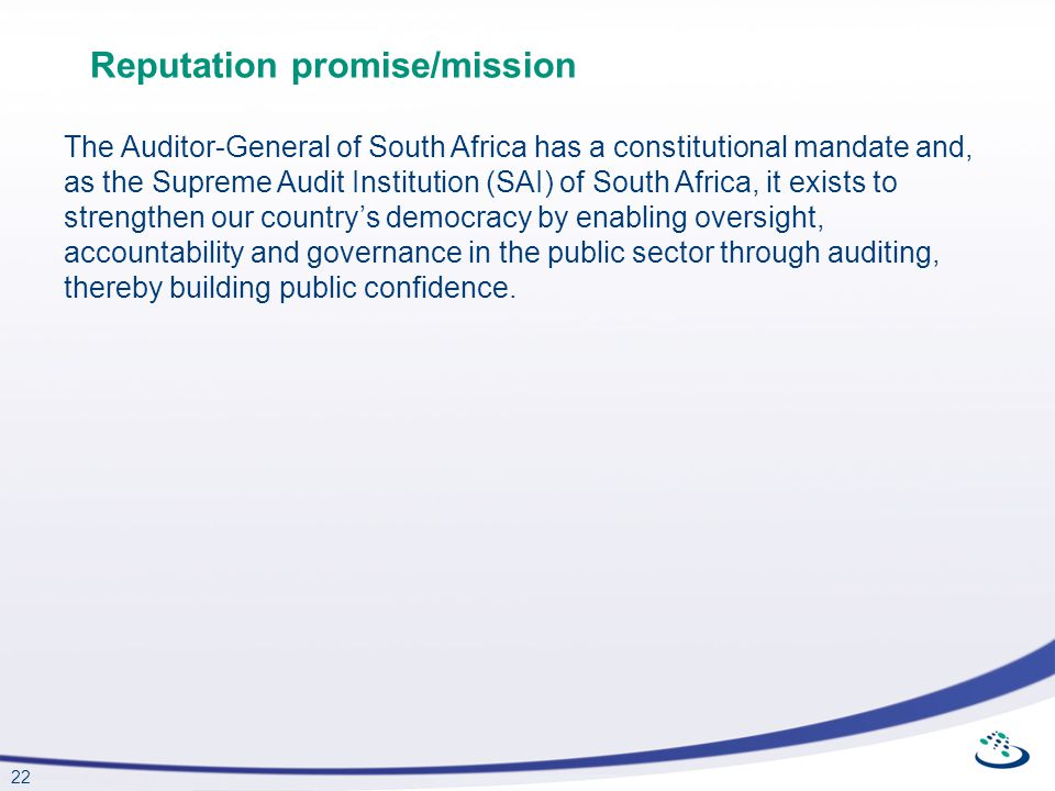 22 Reputation promise/mission The Auditor-General of South Africa has a constitutional mandate and, as the Supreme Audit Institution (SAI) of South Af