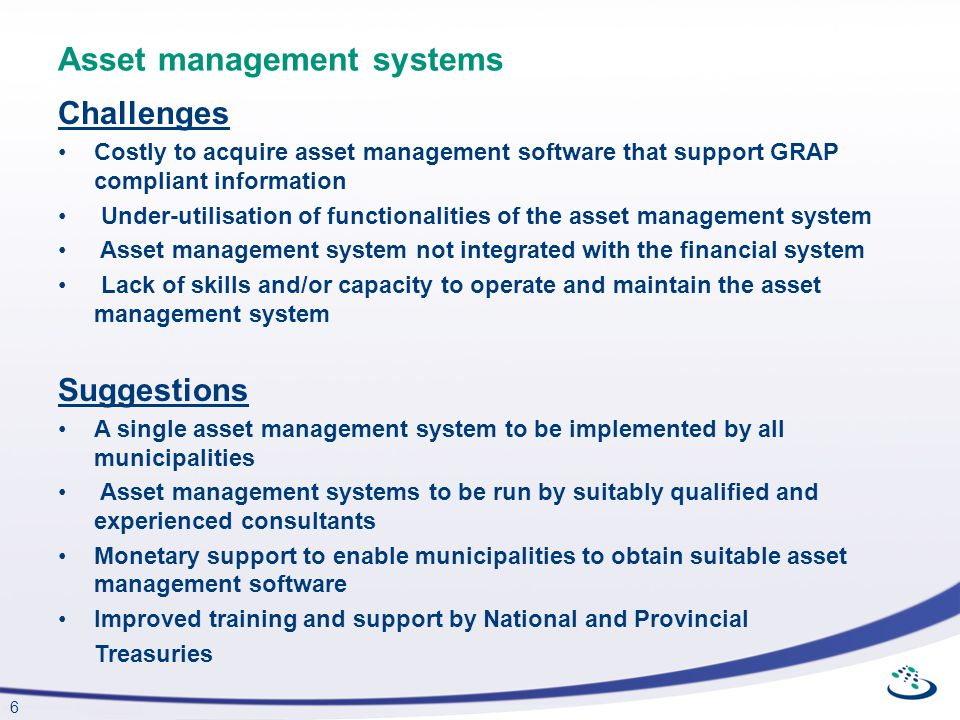 6 Asset management systems Challenges Costly to acquire asset management software that support GRAP compliant information Under-utilisation of functio