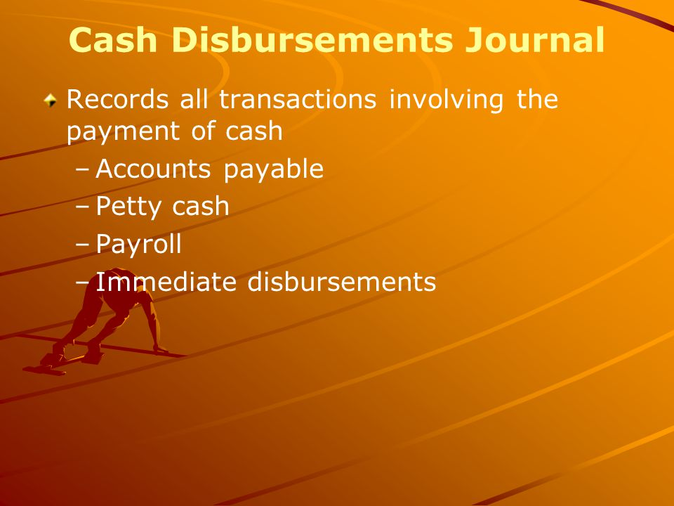 Cash Disbursements Journal Records all transactions involving the payment of cash –Accounts payable –Petty cash –Payroll –Immediate disbursements