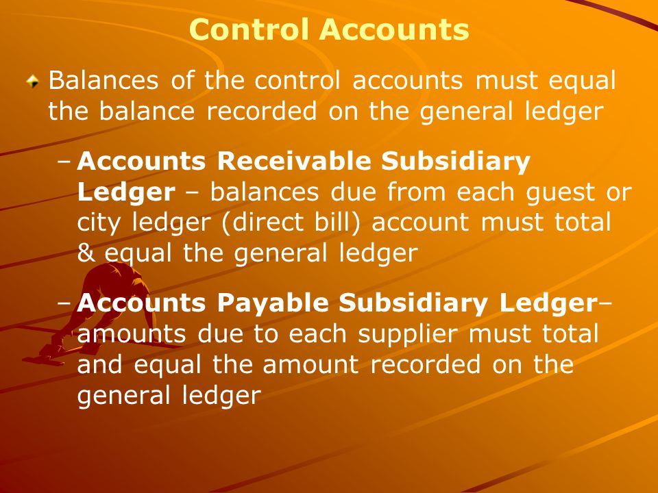 Control Accounts Balances of the control accounts must equal the balance recorded on the general ledger –Accounts Receivable Subsidiary Ledger – balances due from each guest or city ledger (direct bill) account must total & equal the general ledger –Accounts Payable Subsidiary Ledger– amounts due to each supplier must total and equal the amount recorded on the general ledger
