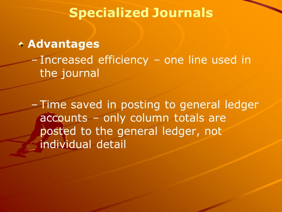 Specialized Journals Advantages –Increased efficiency – one line used in the journal –Time saved in posting to general ledger accounts – only column totals are posted to the general ledger, not individual detail