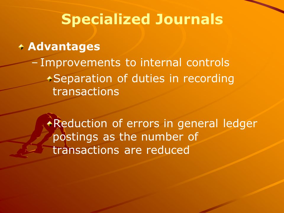 Specialized Journals Advantages –Improvements to internal controls Separation of duties in recording transactions Reduction of errors in general ledger postings as the number of transactions are reduced