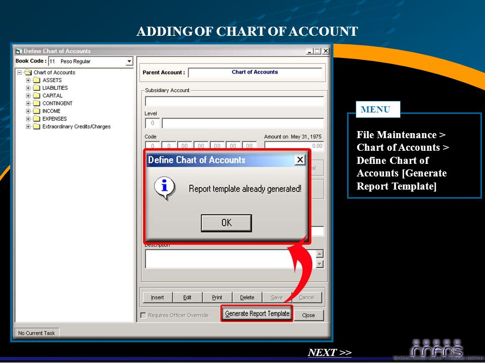 ADDING OF CHART OF ACCOUNT File Maintenance > Chart of Accounts > Define Chart of Accounts [Generate Report Template] MENU NEXT >>
