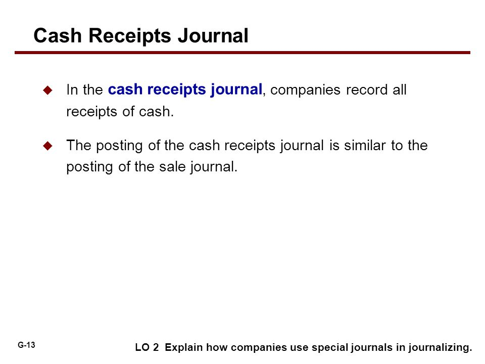 G-13 LO 2 Explain how companies use special journals in journalizing.  In the cash receipts journal, companies record all receipts of cash.  The pos