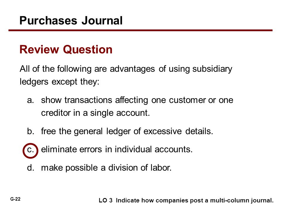 G-22 All of the following are advantages of using subsidiary ledgers except they: a.show transactions affecting one customer or one creditor in a sing