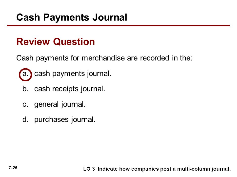 G-26 Cash payments for merchandise are recorded in the: a.cash payments journal. b.cash receipts journal. c.general journal. d.purchases journal. Revi