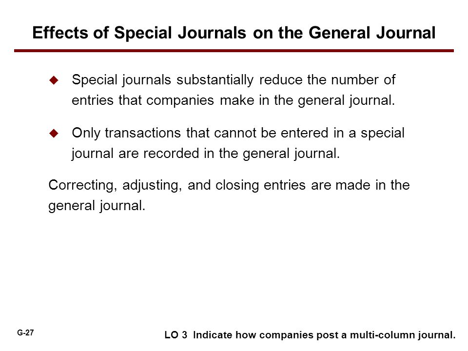 G-27  Special journals substantially reduce the number of entries that companies make in the general journal.  Only transactions that cannot be ente