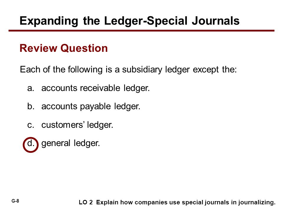 G-8 Each of the following is a subsidiary ledger except the: a.accounts receivable ledger. b.accounts payable ledger. c.customers' ledger. d.general l