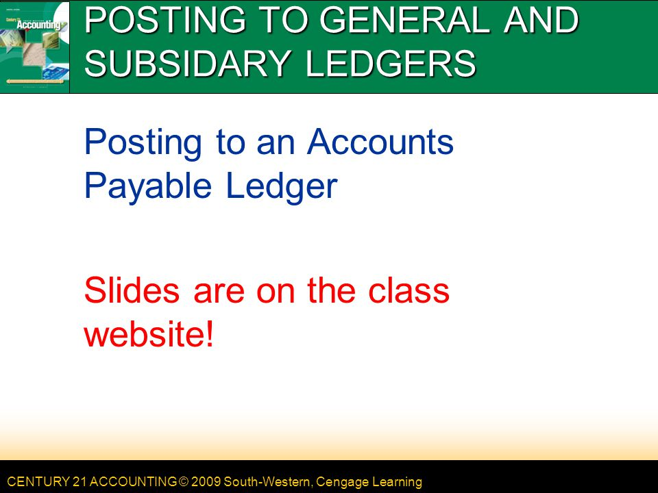 CENTURY 21 ACCOUNTING © 2009 South-Western, Cengage Learning 12 LESSON 11-1 GENERAL POSTING PROCEDURES page 301 1.Write the date.