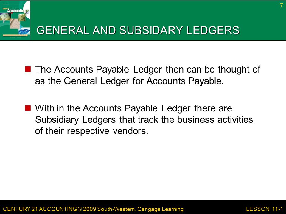 CENTURY 21 ACCOUNTING © 2009 South-Western, Cengage Learning GENERAL AND SUBSIDIARY LEDGERS When we conduct Posting activities, postings are made to the respective Accounts Payable Ledger's Subsidiary Ledgers.