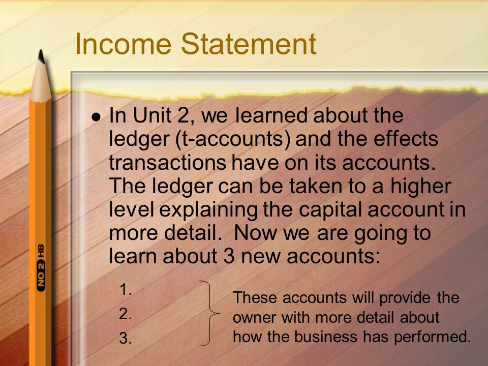 Income Statement In Unit 2, we learned about the ledger (t-accounts) and the effects transactions have on its accounts.