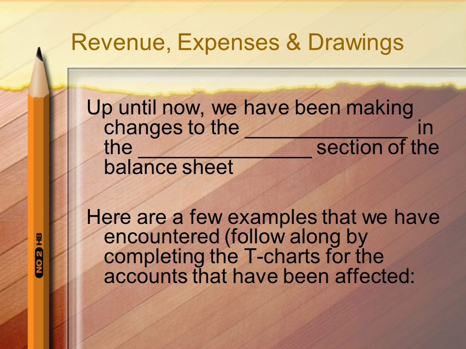 Revenue, Expenses & Drawings Up until now, we have been making changes to the ______________ in the _______________ section of the balance sheet Here are a few examples that we have encountered (follow along by completing the T-charts for the accounts that have been affected: