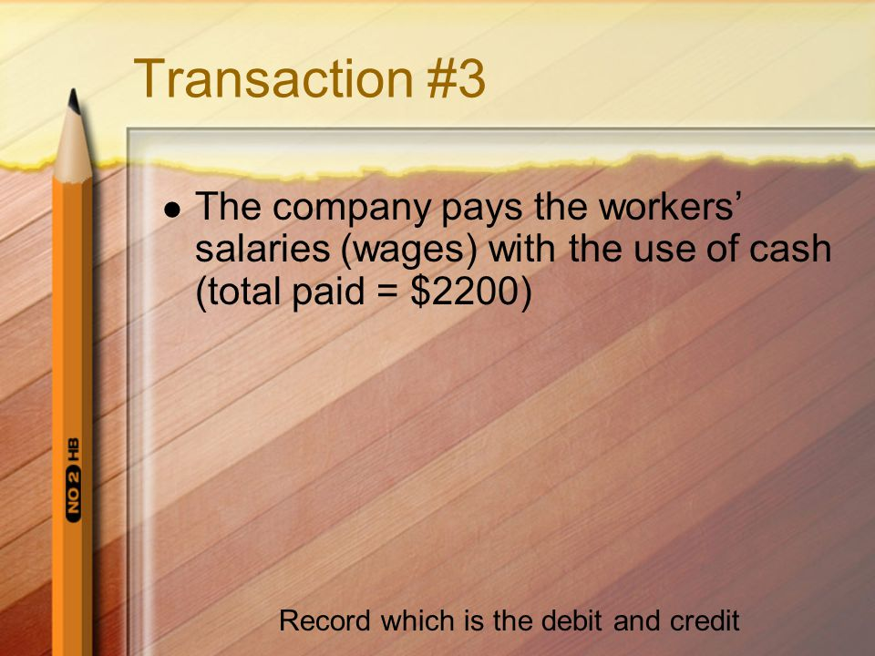 Transaction #3 The company pays the workers' salaries (wages) with the use of cash (total paid = $2200) Record which is the debit and credit