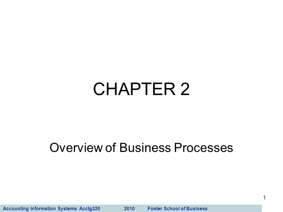 Accounting Information Systems Acctg320 2010 Foster School of Business 1 CHAPTER 2 Overview of Business Processes