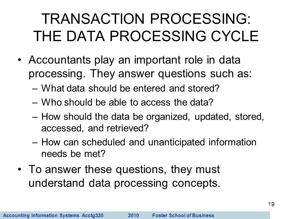 Accounting Information Systems Acctg320 2010 Foster School of Business 19 Accountants play an important role in data processing. They answer questions