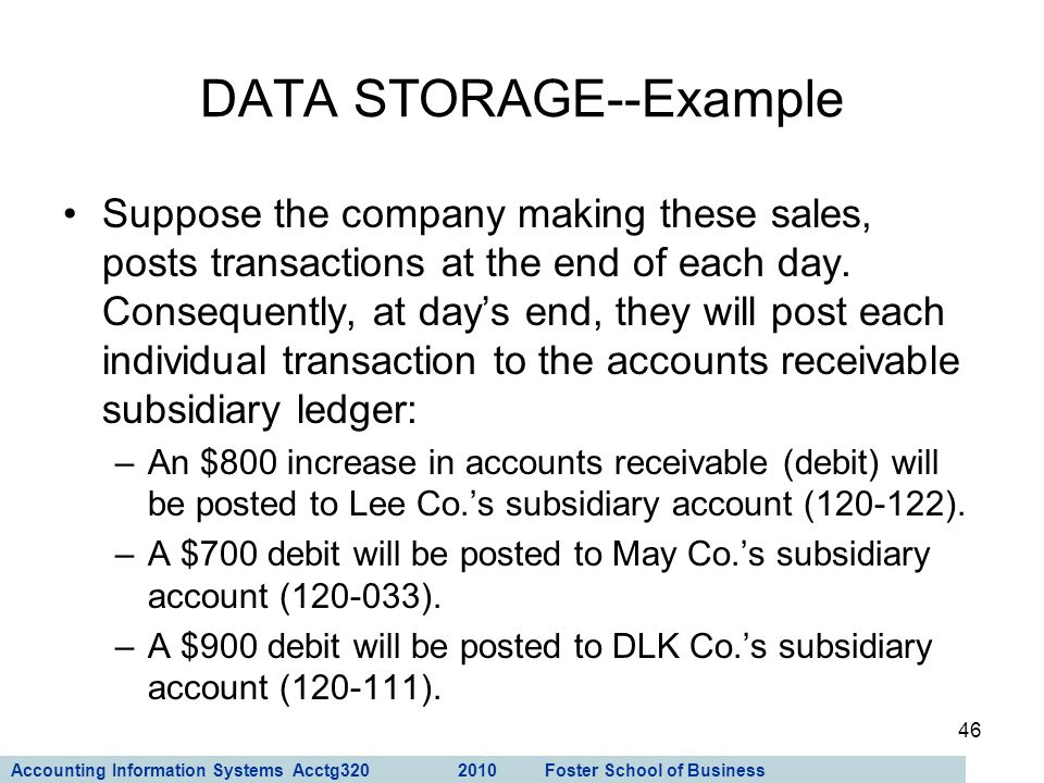 Accounting Information Systems Acctg320 2010 Foster School of Business 46 Suppose the company making these sales, posts transactions at the end of eac