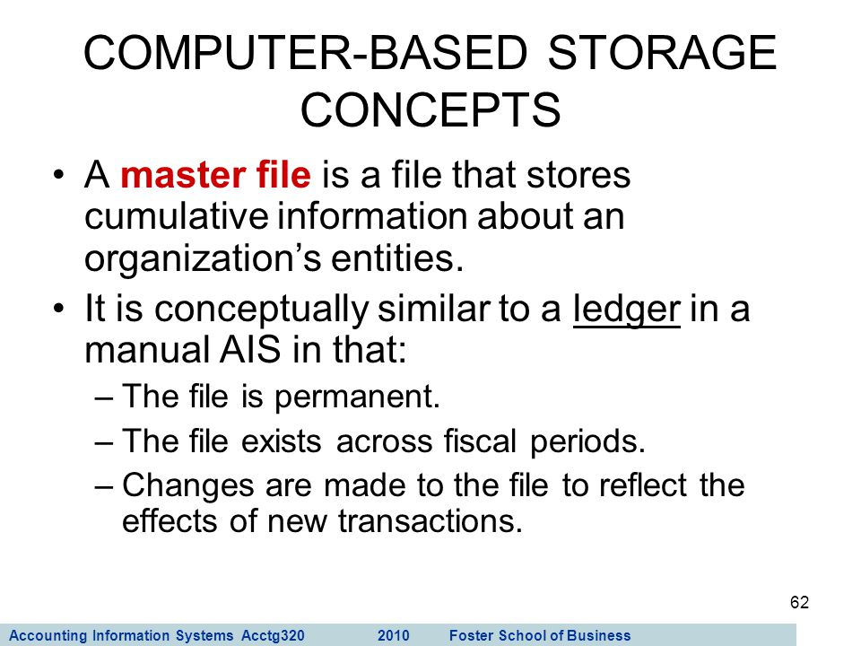 Accounting Information Systems Acctg320 2010 Foster School of Business 62 A master file is a file that stores cumulative information about an organiza