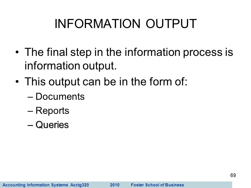 Accounting Information Systems Acctg320 2010 Foster School of Business 69 The final step in the information process is information output. This output