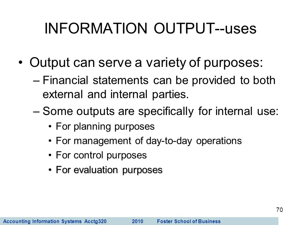 Accounting Information Systems Acctg320 2010 Foster School of Business 70 Output can serve a variety of purposes: –Financial statements can be provide