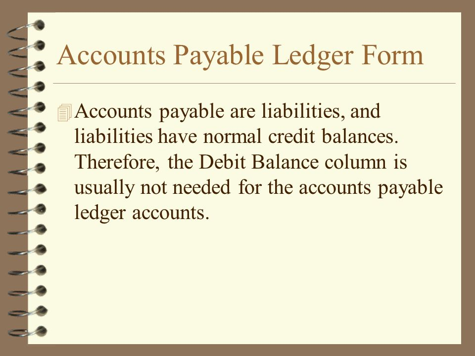 Accounts Payable Ledger Form 4 Accounts payable are liabilities, and liabilities have normal credit balances. Therefore, the Debit Balance column is u