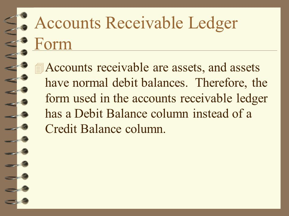 Accounts Receivable Ledger Form 4 Accounts receivable are assets, and assets have normal debit balances. Therefore, the form used in the accounts rece