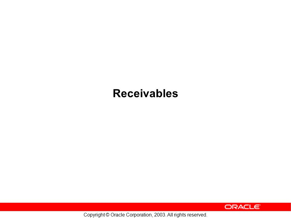 Copyright © Oracle Corporation, 2003. All rights reserved. Receivables