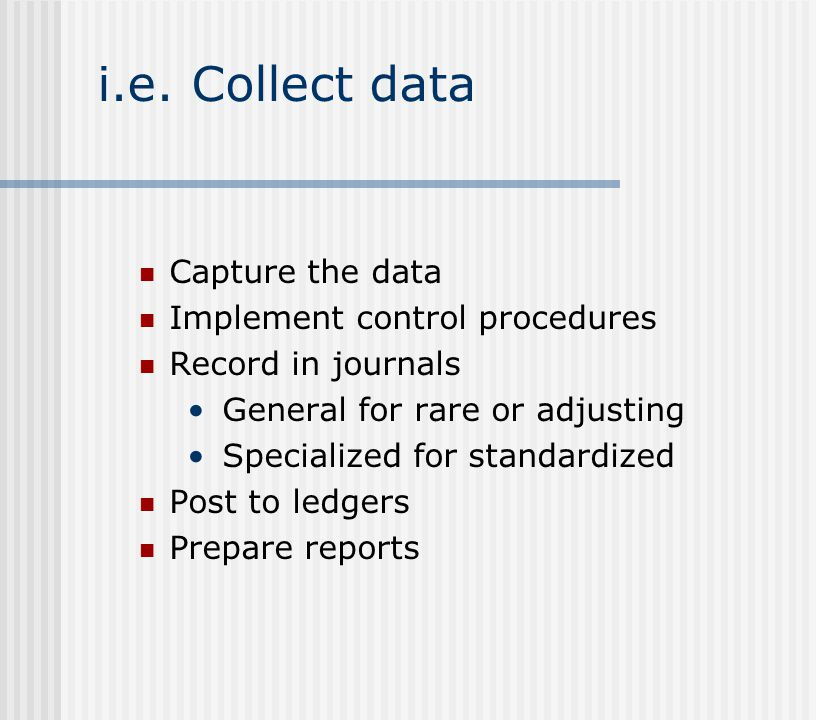 i.e. Collect data Capture the data Implement control procedures Record in journals General for rare or adjusting Specialized for standardized Post to