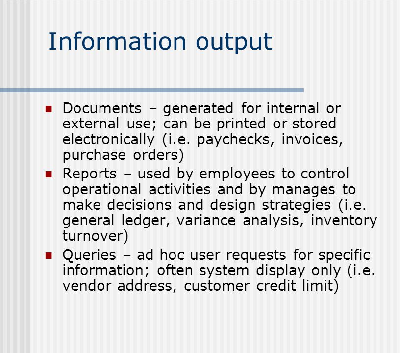 Information output Documents – generated for internal or external use; can be printed or stored electronically (i.e. paychecks, invoices, purchase ord