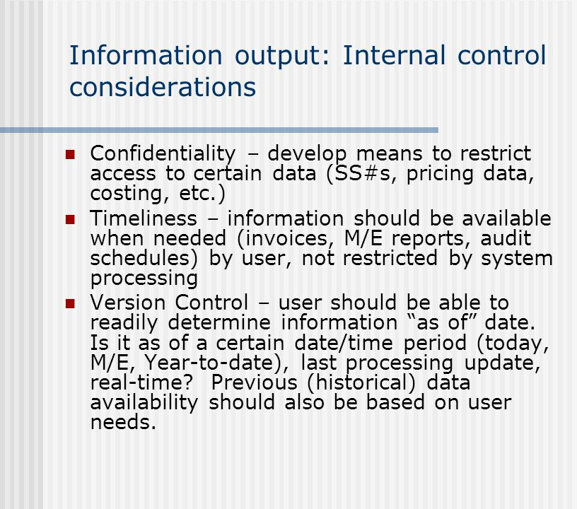 Information output: Internal control considerations Confidentiality – develop means to restrict access to certain data (SS#s, pricing data, costing, e