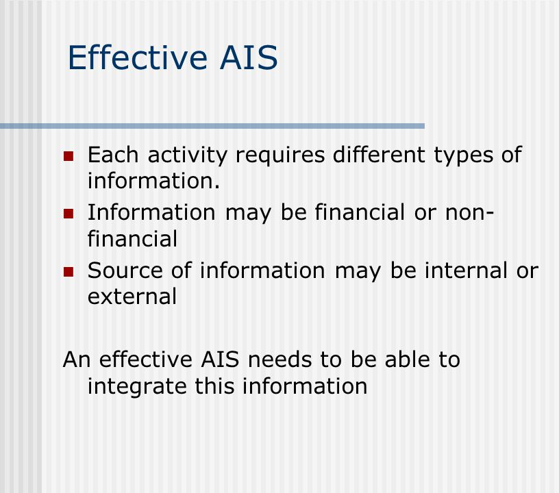 Effective AIS Each activity requires different types of information. Information may be financial or non- financial Source of information may be inter